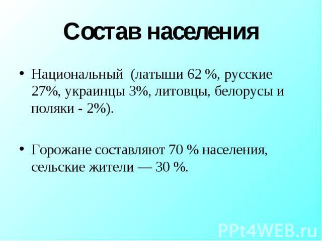 Национальный (латыши 62 %, русские 27%, украинцы 3%, литовцы, белорусы и поляки - 2%). Национальный (латыши 62 %, русские 27%, украинцы 3%, литовцы, белорусы и поляки - 2%). Горожане составляют 70 % населения, сельские жители — 30 %.