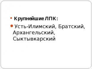 Крупнейшие ЛПК: Усть-Илимский, Братский, Архангельский, Сыктывкарский