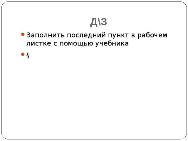 Д\З Заполнить последний пункт в рабочем листке с помощью учебника §