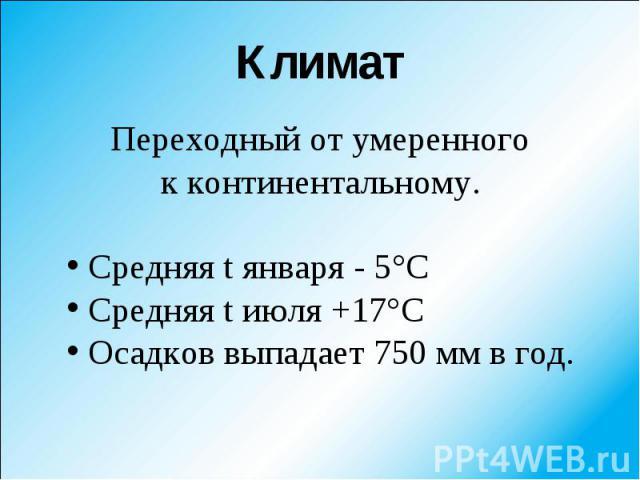 Переходный от умеренного Переходный от умеренного к континентальному. Средняя t января - 5°С Средняя t июля +17°С Осадков выпадает 750 мм в год.