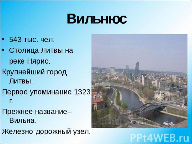 543 тыс. чел. 543 тыс. чел. Столица Литвы на реке Нярис. Крупнейший город Литвы. Первое упоминание 1323 г. Прежнее название–Вильна. Железно-дорожный узел.