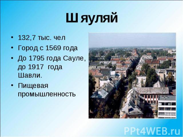 132,7 тыс. чел 132,7 тыс. чел Город с 1569 года До 1795 года Сауле, до 1917 года Шавли. Пищевая промышленность