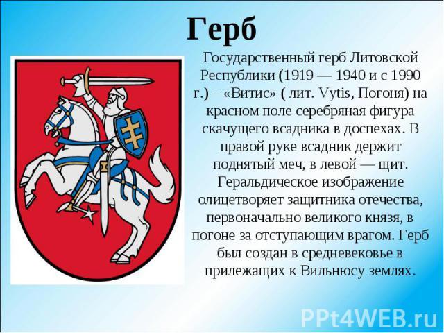 Государственный герб Литовской Республики (1919 — 1940 и с 1990 г.) – «Витис» ( лит. Vytis, Погоня) на красном поле серебряная фигура скачущего всадника в доспехах. В правой руке всадник держит поднятый меч, в левой — щит. Геральдическое изображение…