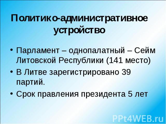 Парламент – однопалатный – Сейм Литовской Республики (141 место) Парламент – однопалатный – Сейм Литовской Республики (141 место) В Литве зарегистрировано 39 партий. Срок правления президента 5 лет