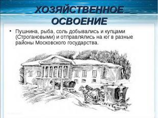 ХОЗЯЙСТВЕННОЕ ОСВОЕНИЕ Пушнина, рыба, соль добывались и купцами (Строгановыми) и