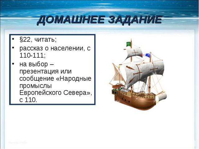 ДОМАШНЕЕ ЗАДАНИЕ §22, читать; рассказ о населении, с 110-111; на выбор – презентация или сообщение «Народные промыслы Европейского Севера», с 110.