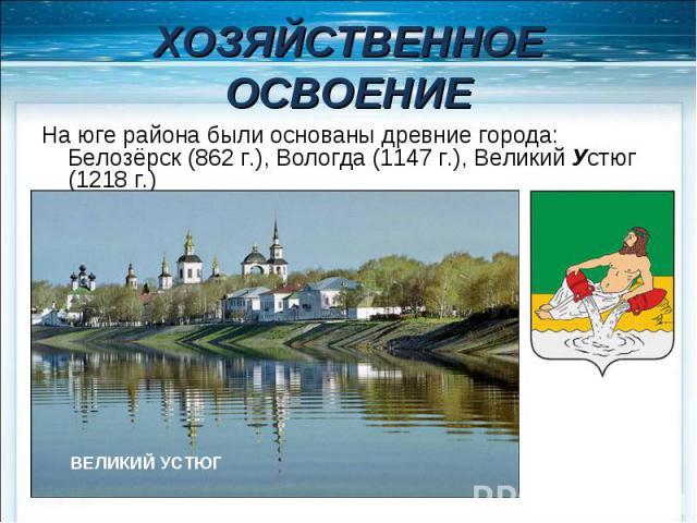 ХОЗЯЙСТВЕННОЕ ОСВОЕНИЕ На юге района были основаны древние города: Белозёрск (862 г.), Вологда (1147 г.), Великий Устюг (1218 г.)
