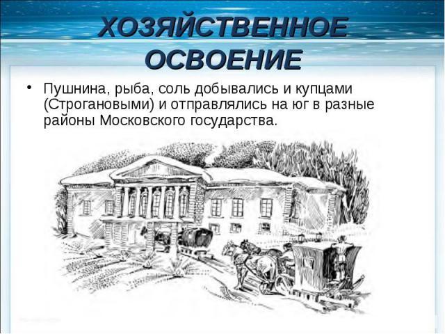 ХОЗЯЙСТВЕННОЕ ОСВОЕНИЕ Пушнина, рыба, соль добывались и купцами (Строгановыми) и отправлялись на юг в разные районы Московского государства.