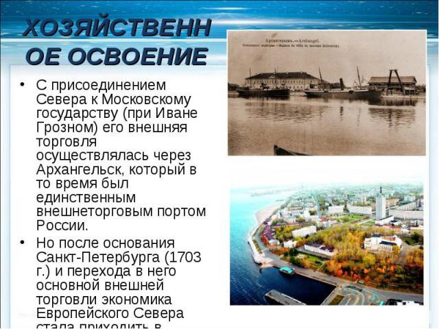 ХОЗЯЙСТВЕННОЕ ОСВОЕНИЕ С присоединением Севера к Московскому государству (при Иване Грозном) его внешняя торговля осуществлялась через Архангельск, который в то время был единственным внешнеторговым портом России. Но после основания Санкт-Петербурга…