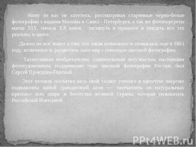 Кому из вас не хотелось, рассматривая старинные черно-белые фотографии с видами Москвы и Санкт - Петербурга, а так же фотопортреты конца XIX, начала XX веков, заглянуть в прошлое и увидеть все это реально, в цвете. Кому из вас не хотелось, рассматри…