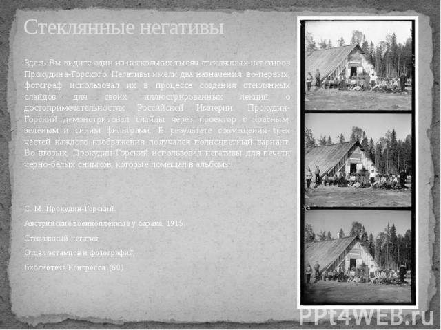 Стеклянные негативы Здесь Вы видите один из нескольких тысяч стеклянных негативов Прокудина-Горского. Негативы имели два назначения: во-первых, фотограф использовал их в процессе создания стеклянных слайдов для своих иллюстрированных лекций о достоп…