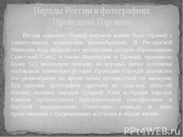 Народы России в фотографиях Прокудина-Горского Россия накануне Первой мировой войны была страной с удивительным этническим разнообразием. В Россииской Империи, куда входили все республики, позднее образовавшие Советский Союз, а также Финляндия и Пол…