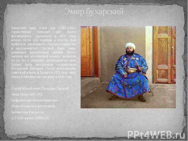 Эмир бухарский Бухарский эмир Алим Хан (1880–1944) торжественно позирует для своего фотопортрета, сделанного в 1911 году вскоре после его прихода к власти. Как правитель автономного города–государства в мусульманской Средней Азии, эмир руководил вну…