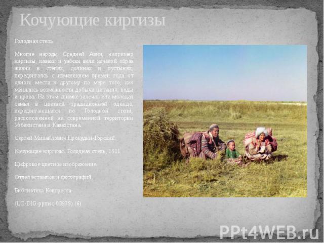 Кочующие киргизы Голодная степь Многие народы Средней Азии, например киргизы, казахи и узбеки вели кочевой образ жизни в степях, долинах и пустынях, передвигаясь с изменением времен года от одного места к другому по мере того, как менялись возможнос…