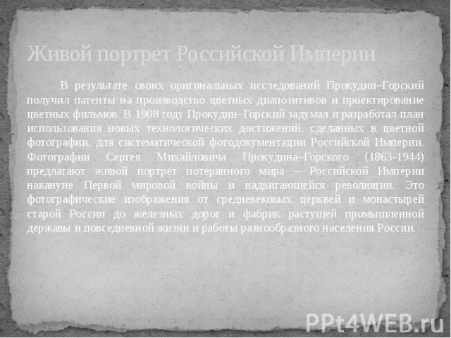 Живой портрет Российской Империи В результате своих оригинальных исследований Прокудин–Горский получил патенты на производство цветных диапозитивов и проектирование цветных фильмов. В 1908 году Прокудин–Горский задумал и разработал план использовани…