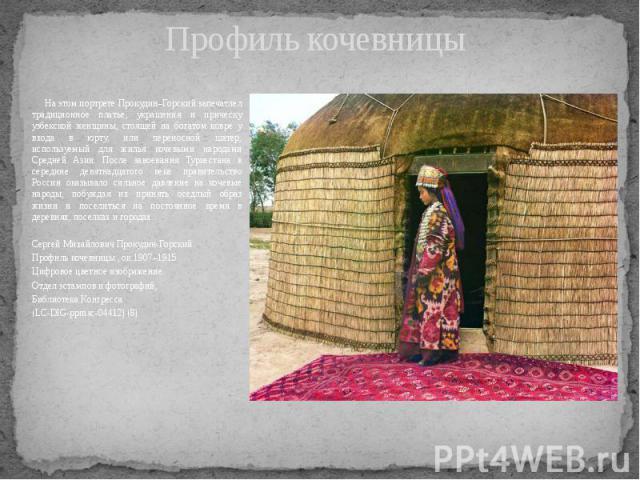 Профиль кочевницы На этом портрете Прокудин–Горский запечатлел традиционное платье, украшения и прическу узбекской женщины, стоящей на богатом ковре у входа в юрту, или переносной шатер, используемый для жилья кочевыми народами Средней Азии. После з…