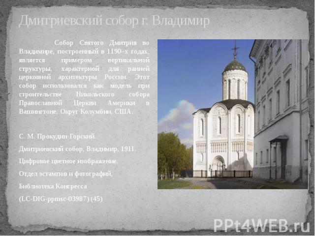 Дмитриевский собор г. Владимир Собор Святого Дмитрия во Владимире, построенный в 1190–х годах, является примером вертикальной структуры, характерной для ранней церковной архитектуры России. Этот собор использовался как модель при строительстве Никол…