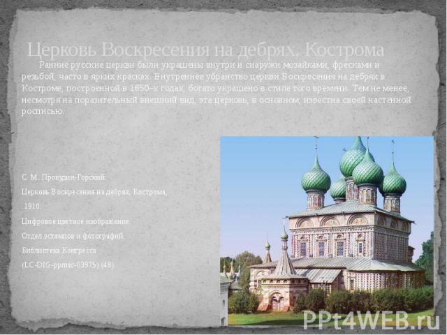 Церковь Воскресения на дебрях, Кострома Ранние русские церкви были украшены внутри и снаружи мозайками, фресками и резьбой, часто в ярких красках. Внутреннее убранство церкви Воскресения на дебрях в Костроме, построенной в 1650–х годах, богато украш…