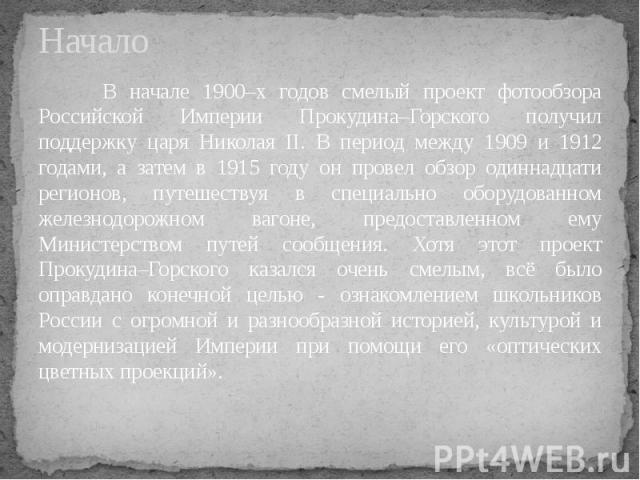 Начало В начале 1900–х годов смелый проект фотообзора Российской Империи Прокудина–Горского получил поддержку царя Николая II. В период между 1909 и 1912 годами, а затем в 1915 году он провел обзор одиннадцати регионов, путешествуя в специально обор…