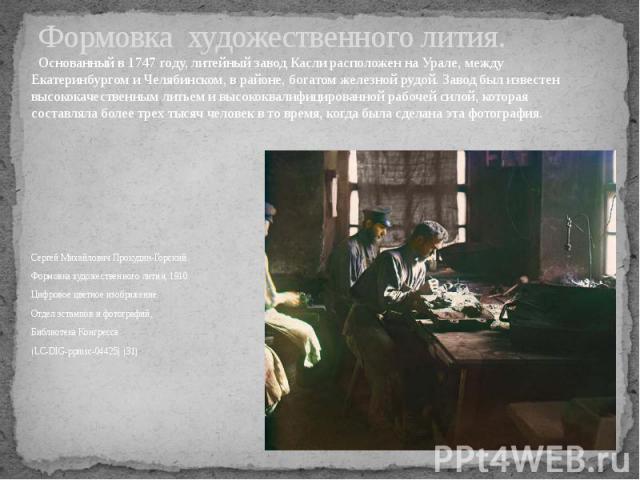 Формовка художественного лития. Основанный в 1747 году, литейный завод Касли расположен на Урале, между Екатеринбургом и Челябинском, в районе, богатом железной рудой. Завод был известен высококачественным литьем и высококвалифицированной рабочей си…