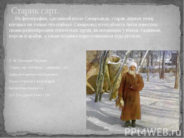 Старик сарт. На фотографии, сделанной возле Самарканда, старик держит птиц, которых он только что поймал. Самарканд и его область были известны своим разнообразием этнических групп, включающих узбеков, таджиков, персов и арабов, а также недавно пере…