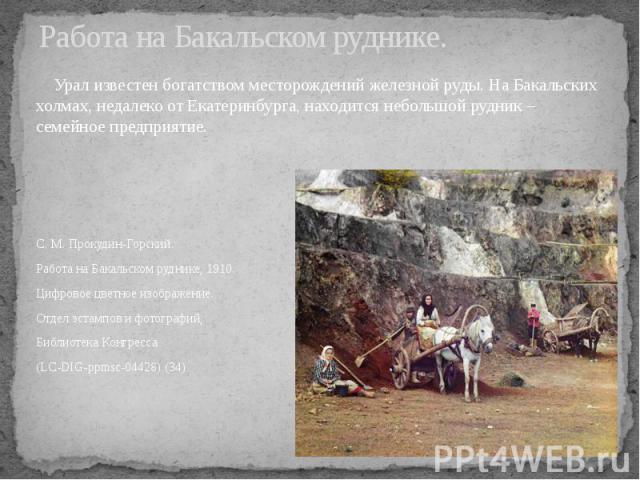 Работа на Бакальском руднике. Урал известен богатством месторождений железной руды. На Бакальских холмах, недалеко от Екатеринбурга, находится небольшой рудник – семейное предприятие. С. М. Прокудин-Горский. Работа на Бакальском руднике, 1910. Цифро…