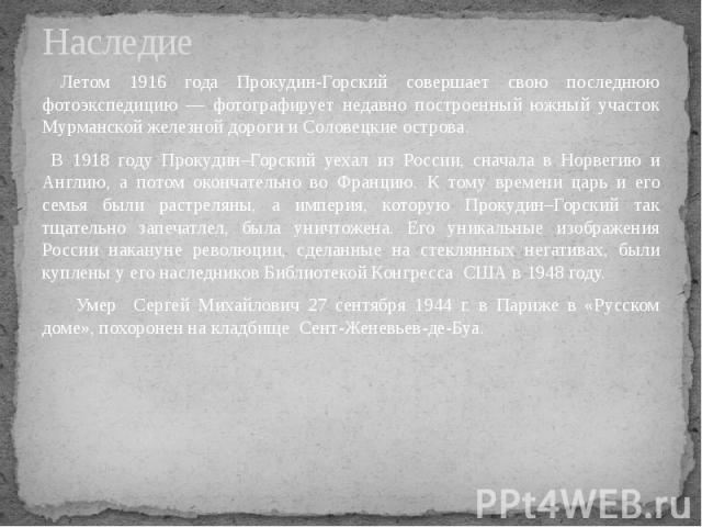 Наследие Летом 1916 года Прокудин-Горский совершает свою последнюю фотоэкспедицию — фотографирует недавно построенный южный участок Мурманской железной дороги и Соловецкие острова. В 1918 году Прокудин–Горский уехал из России, сначала в Норвегию и А…