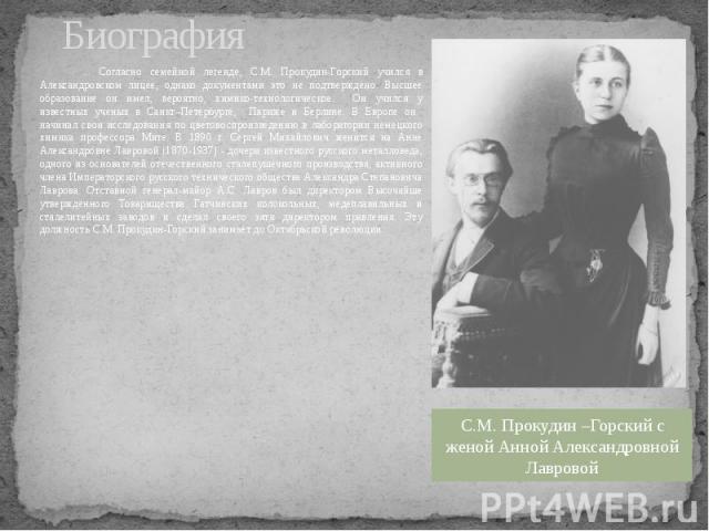 Биография ... Согласно семейной легенде, С.М. Прокудин-Горский учился в Александровском лицее, однако документами это не подтверждено. Высшее образование он имел, вероятно, химико-технологическое. Он учился у известных ученых в Санкт–Петербурге, Пар…