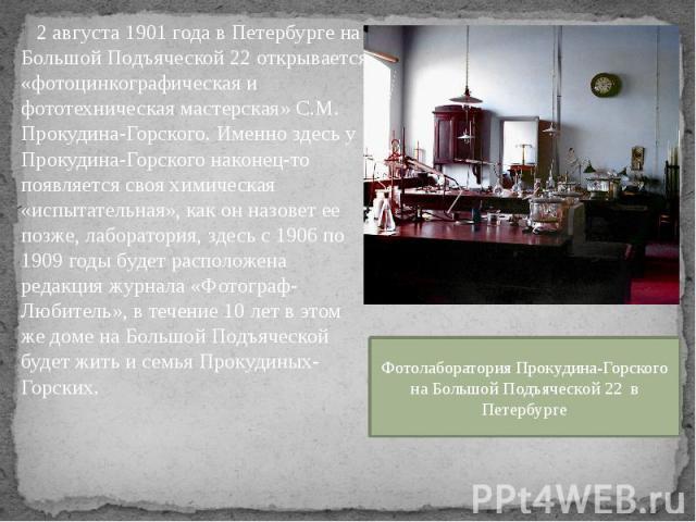 2 августа 1901 года в Петербурге на Большой Подъяческой 22 открывается «фотоцинкографическая и фототехническая мастерская» С.М. Прокудина-Горского. Именно здесь у Прокудина-Горского наконец-то появляется своя химическая «испытательная», как он назов…