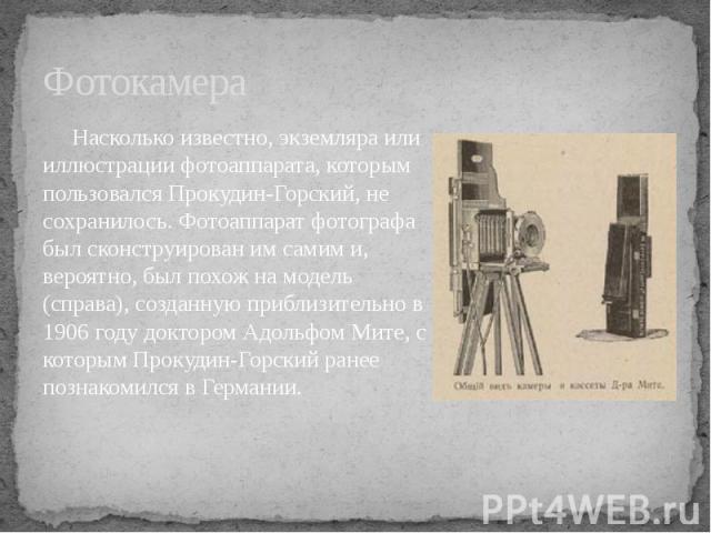 Фотокамера Насколько известно, экземляра или иллюстрации фотоаппарата, которым пользовался Прокудин-Горский, не сохранилось. Фотоаппарат фотографа был сконструирован им самим и, вероятно, был похож на модель (справа), созданную приблизительно в 1906…