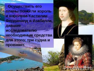 Осуществить его планы помогли король и королева Кастилии Фердинанд и Изабелла, д