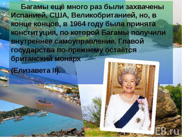 Багамы ещё много раз были захвачены Испанией, США, Великобританией, но, в конце концов, в 1964 году была принята конституция, по которой Багамы получили внутреннее самоуправление. Главой государства по-прежнему остаётся британский монарх Багамы ещё …