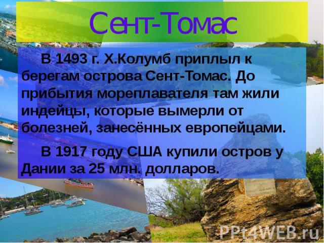 Сент-Томас В 1493 г. Х.Колумб приплыл к берегам острова Сент-Томас. До прибытия мореплавателя там жили индейцы, которые вымерли от болезней, занесённых европейцами. В 1917 году США купили остров у Дании за 25 млн. долларов.
