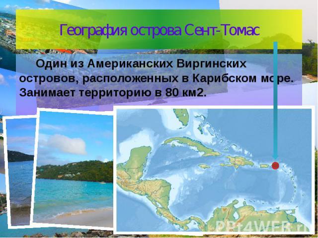 География острова Сент-Томас Один из Американских Виргинских островов, расположенных в Карибском море. Занимает территорию в 80 км2.