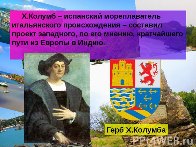 Х.Колумб – испанский мореплаватель итальянского происхождения – составил проект западного, по его мнению, кратчайшего пути из Европы в Индию. Х.Колумб – испанский мореплаватель итальянского происхождения – составил проект западного, по его мнению, к…