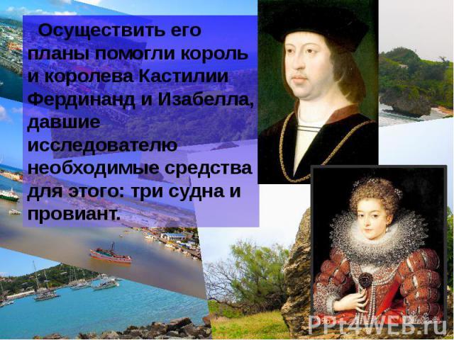 Осуществить его планы помогли король и королева Кастилии Фердинанд и Изабелла, давшие исследователю необходимые средства для этого: три судна и провиант. Осуществить его планы помогли король и королева Кастилии Фердинанд и Изабелла, давшие исследова…