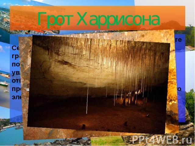 Грот Харрисона Целая система пещер, расположенная в округе Сент-Джон государства Барбадос, называется гротом Харрисона. Сталагмиты, сталактиты, подземные озера и небольшие водопады увлекают своей таинственной красотой и открывают свое великолепие ту…