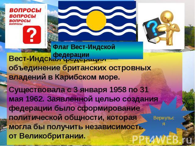 Вест-Индская федерация — объединениебританскихостровных владений вКарибском море. Вест-Индская федерация — объединениебританскихостровных владений вКарибском море. Существовала с3 января195…
