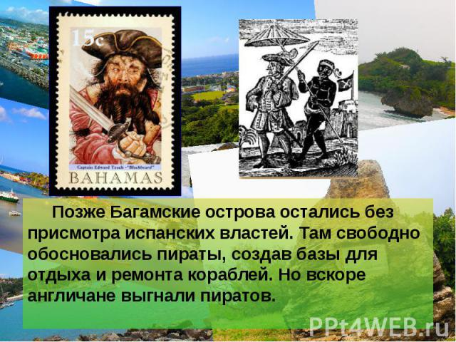Позже Багамские острова остались без присмотра испанских властей. Там свободно обосновались пираты, создав базы для отдыха и ремонта кораблей. Но вскоре англичане выгнали пиратов. Позже Багамские острова остались без присмотра испанских властей. Там…