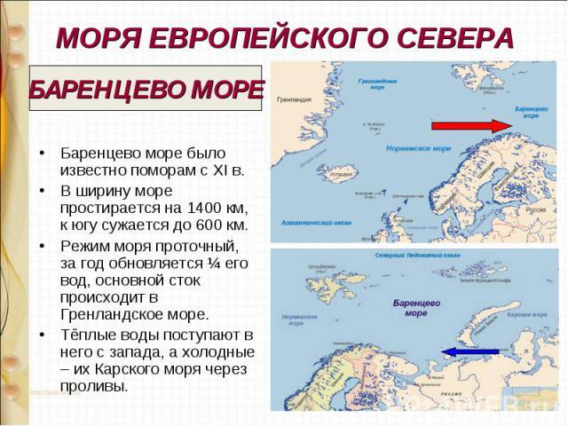 МОРЯ ЕВРОПЕЙСКОГО СЕВЕРА Баренцево море было известно поморам с XI в. В ширину море простирается на 1400 км, к югу сужается до 600 км. Режим моря проточный, за год обновляется ¼ его вод, основной сток происходит в Гренландское море. Тёплые воды пост…