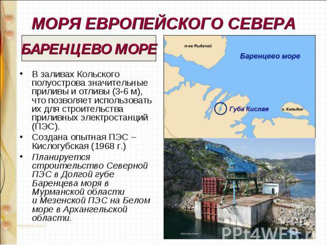 МОРЯ ЕВРОПЕЙСКОГО СЕВЕРА В заливах Кольского полуострова значительные приливы и отливы (3-6 м), что позволяет использовать их для строительства приливных электростанций (ПЭС). Создана опытная ПЭС – Кислогубская (1968 г.) Планируется строительство Се…