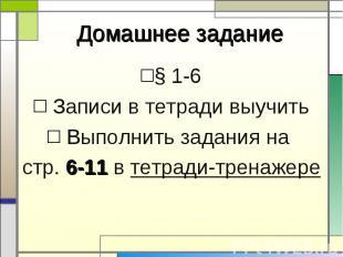 § 1-6 § 1-6 Записи в тетради выучить Выполнить задания на стр. 6-11 в тетради-тр