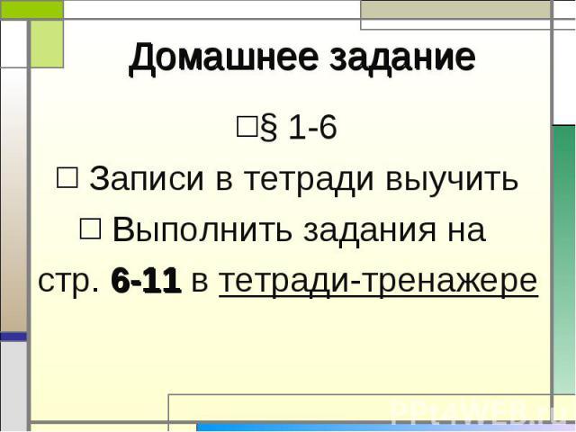 § 1-6 § 1-6 Записи в тетради выучить Выполнить задания на стр. 6-11 в тетради-тренажере