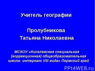 Учитель географии Пролубникова Татьяна Николаевна МСКОУ «Киселевская специальная