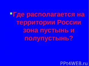Где располагается на территории России зона пустынь и полупустынь? Где располага