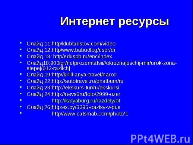 Интернет ресурсы Слайд 11:http/klubturistov.com/video Слайд 12:http/www.babudlog/user/di Слайд 13: http/eduspb.ru/enc/index Слайд18:900igr/netprezemtatsii//okruzhajuschij-mir/urok-zona-stepej/013-razlichj Слайд 19:http//kirill-anya-travel/narod Слай…