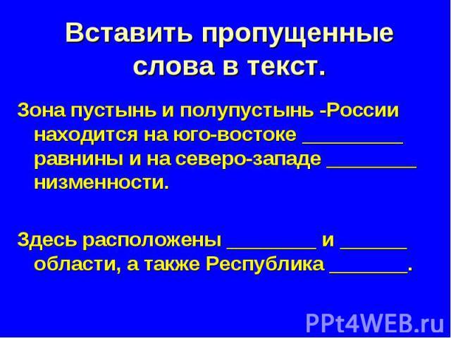 Вставить пропущенные слова в текст. Зона пустынь и полупустынь -России находится на юго-востоке _________ равнины и на северо-западе ________ низменности. Здесь расположены ________ и ______ области, а также Республика _______.
