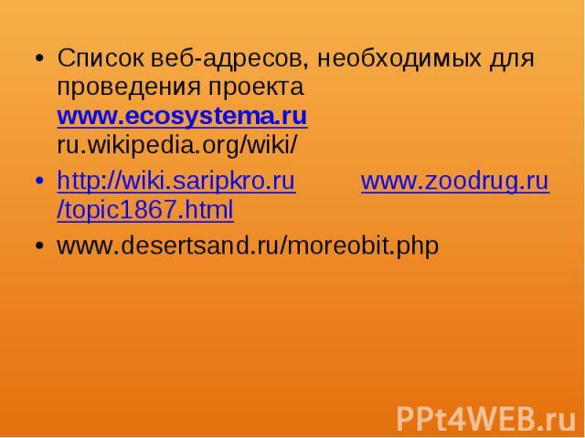 Список веб-адресов, необходимых для проведения проекта www.eсоsystеmа.ru ru.wikipedia.org/wiki/ Список веб-адресов, необходимых для проведения проекта www.eсоsystеmа.ru ru.wikipedia.org/wiki/ http://wiki.saripkro.ru www.zoodrug.ru/topic1867.html www…
