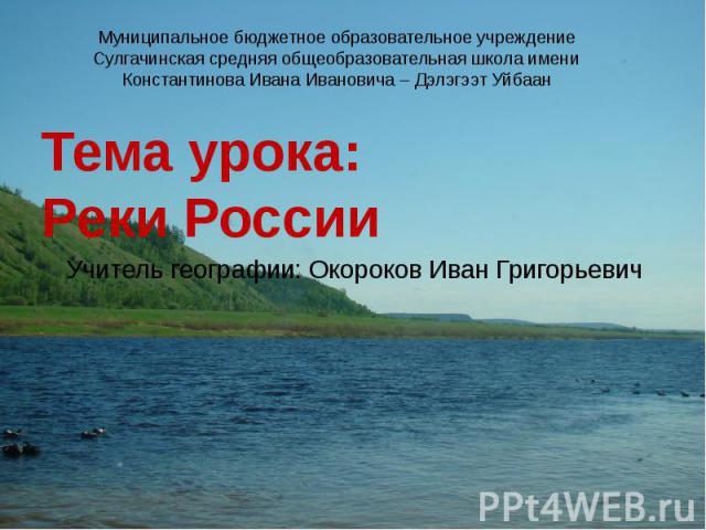 Тема урока: Реки России Учитель географии: Окороков Иван Григорьевич