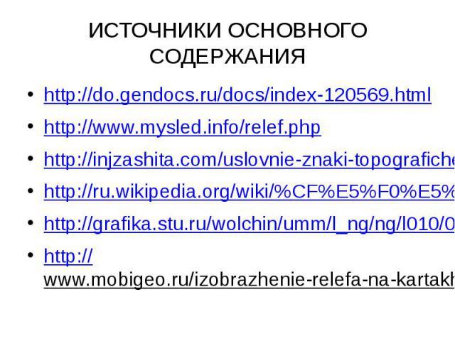 ИСТОЧНИКИ ОСНОВНОГО СОДЕРЖАНИЯ http://do.gendocs.ru/docs/index-120569.html http://www.mysled.info/relef.php http://injzashita.com/uslovnie-znaki-topograficheskix-kart-i-planov.html http://ru.wikipedia.org/wiki/%CF%E5%F0%E5%E2%E0%EB http://grafika.st…
